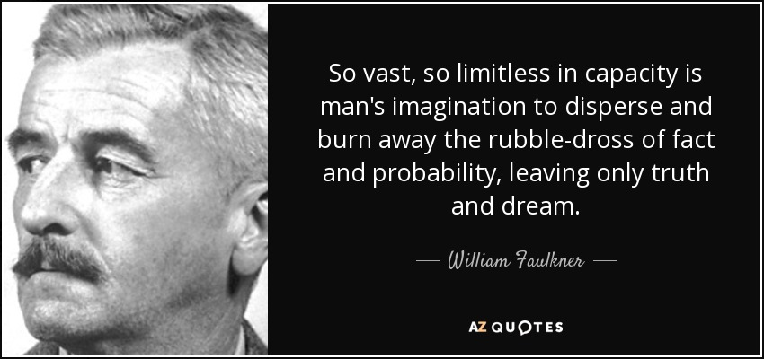 So vast, so limitless in capacity is man's imagination to disperse and burn away the rubble-dross of fact and probability, leaving only truth and dream. - William Faulkner