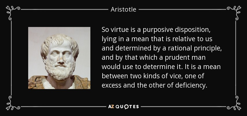 So virtue is a purposive disposition, lying in a mean that is relative to us and determined by a rational principle, and by that which a prudent man would use to determine it. It is a mean between two kinds of vice, one of excess and the other of deficiency. - Aristotle