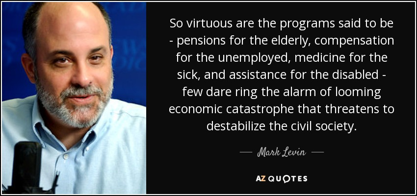 So virtuous are the programs said to be - pensions for the elderly, compensation for the unemployed, medicine for the sick, and assistance for the disabled - few dare ring the alarm of looming economic catastrophe that threatens to destabilize the civil society. - Mark Levin