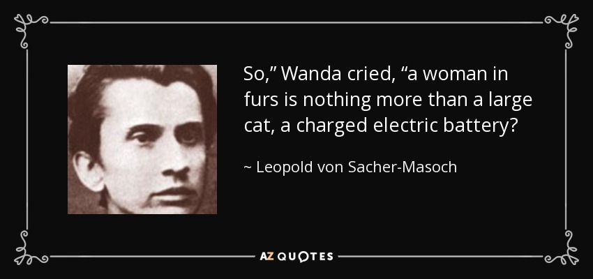 "So,"" Wanda cried, ""a woman in furs is nothing more than a large cat, a charged electric battery? - Leopold von Sacher-Masoch"