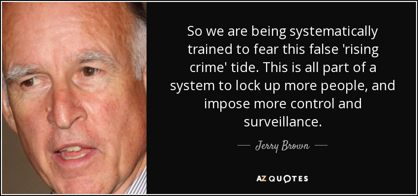 So we are being systematically trained to fear this false 'rising crime' tide. This is all part of a system to lock up more people, and impose more control and surveillance. - Jerry Brown