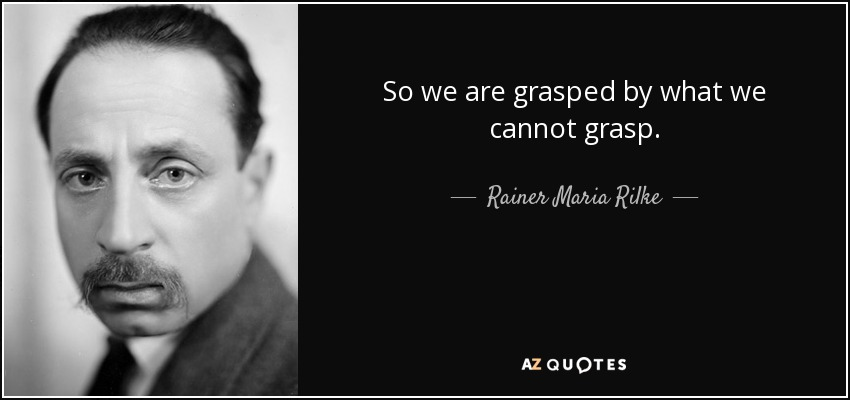 So we are grasped by what we cannot grasp. - Rainer Maria Rilke