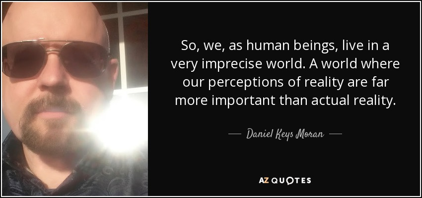 So, we, as human beings, live in a very imprecise world. A world where our perceptions of reality are far more important than actual reality. - Daniel Keys Moran
