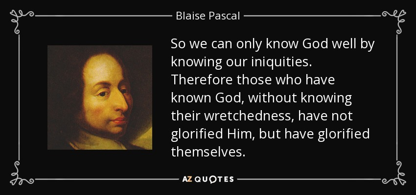 So we can only know God well by knowing our iniquities. Therefore those who have known God, without knowing their wretchedness, have not glorified Him, but have glorified themselves. - Blaise Pascal