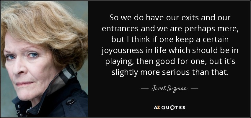 So we do have our exits and our entrances and we are perhaps mere, but I think if one keep a certain joyousness in life which should be in playing, then good for one, but it's slightly more serious than that. - Janet Suzman