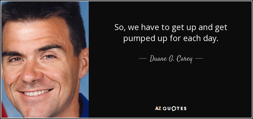 So, we have to get up and get pumped up for each day. - Duane G. Carey