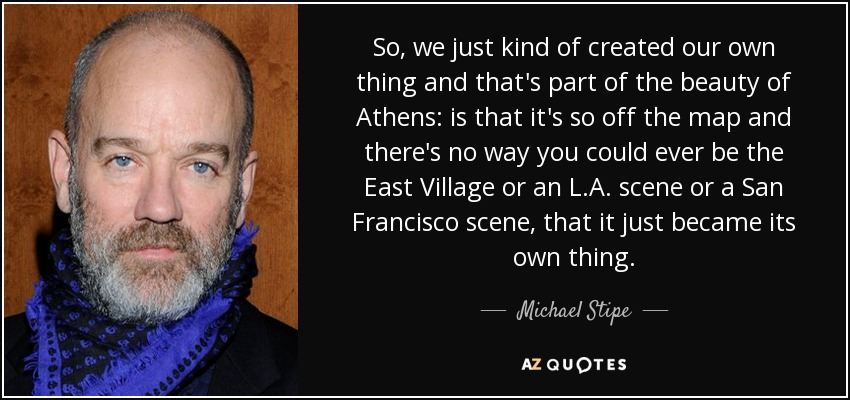 So, we just kind of created our own thing and that's part of the beauty of Athens: is that it's so off the map and there's no way you could ever be the East Village or an L.A. scene or a San Francisco scene, that it just became its own thing. - Michael Stipe
