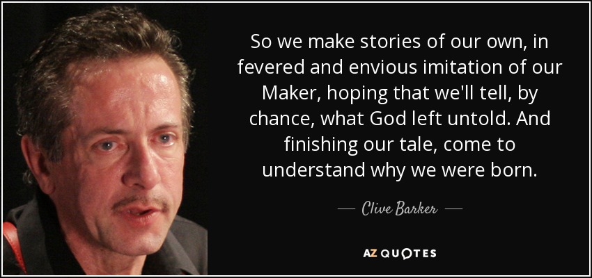 So we make stories of our own, in fevered and envious imitation of our Maker, hoping that we'll tell, by chance, what God left untold. And finishing our tale, come to understand why we were born. - Clive Barker