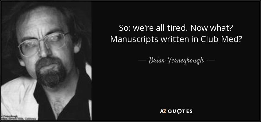 So: we're all tired. Now what? Manuscripts written in Club Med? - Brian Ferneyhough