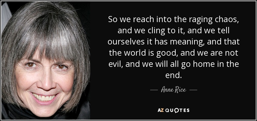So we reach into the raging chaos, and we cling to it, and we tell ourselves it has meaning, and that the world is good, and we are not evil, and we will all go home in the end. - Anne Rice