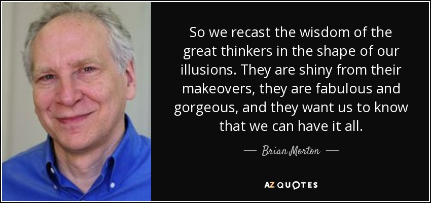 So we recast the wisdom of the great thinkers in the shape of our illusions. They are shiny from their makeovers, they are fabulous and gorgeous, and they want us to know that we can have it all. - Brian Morton