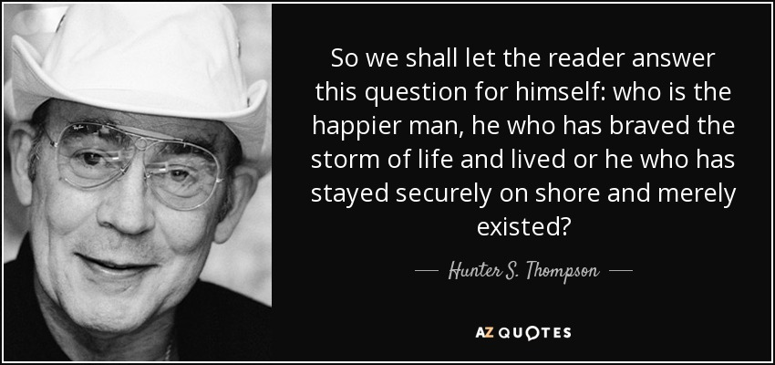 So we shall let the reader answer this question for himself: who is the happier man, he who has braved the storm of life and lived or he who has stayed securely on shore and merely existed? - Hunter S. Thompson