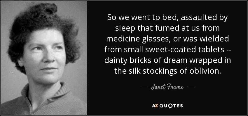 So we went to bed, assaulted by sleep that fumed at us from medicine glasses, or was wielded from small sweet-coated tablets -- dainty bricks of dream wrapped in the silk stockings of oblivion. - Janet Frame