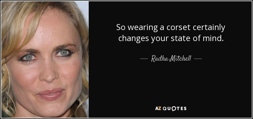 So wearing a corset certainly changes your state of mind. - Radha Mitchell