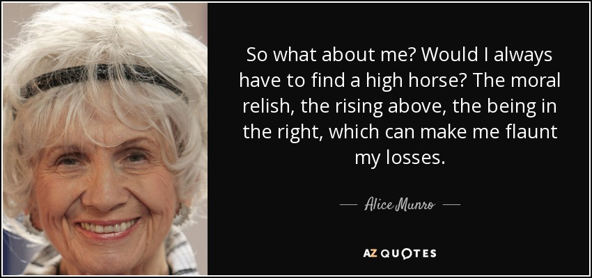 So what about me? Would I always have to find a high horse? The moral relish, the rising above, the being in the right, which can make me flaunt my losses. - Alice Munro