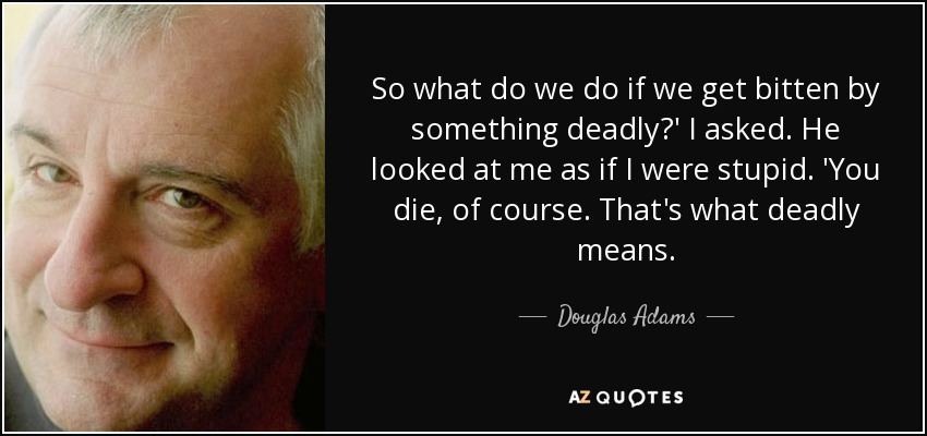 So what do we do if we get bitten by something deadly?' I asked. He looked at me as if I were stupid. 'You die, of course. That's what deadly means. - Douglas Adams