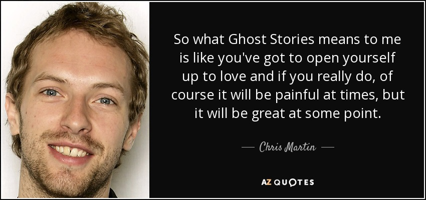 So what Ghost Stories means to me is like you've got to open yourself up to love and if you really do, of course it will be painful at times, but it will be great at some point. - Chris Martin