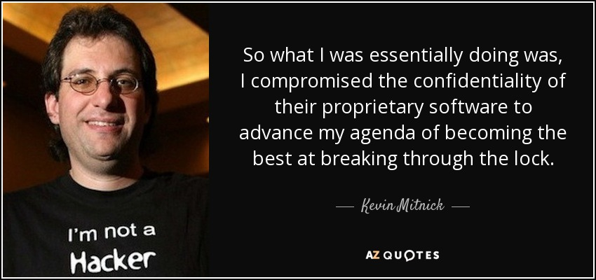 So what I was essentially doing was, I compromised the confidentiality of their proprietary software to advance my agenda of becoming the best at breaking through the lock. - Kevin Mitnick