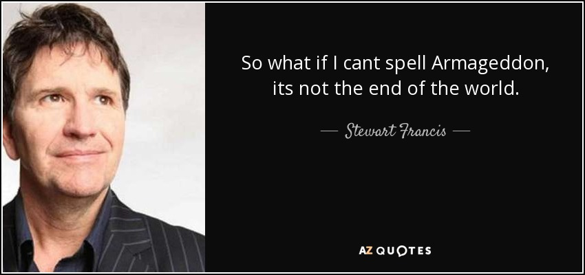So what if I cant spell Armageddon, its not the end of the world. - Stewart Francis