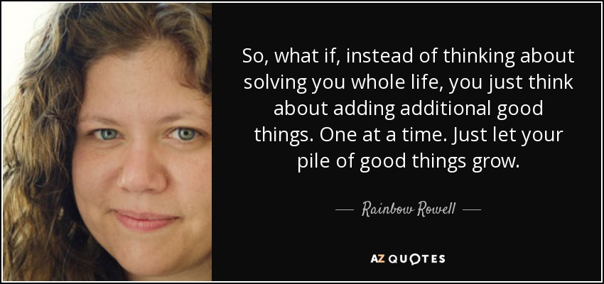 So, what if, instead of thinking about solving you whole life, you just think about adding additional good things. One at a time. Just let your pile of good things grow. - Rainbow Rowell