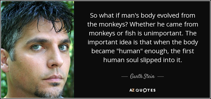So what if man's body evolved from the monkeys? Whether he came from monkeys or fish is unimportant. The important idea is that when the body became