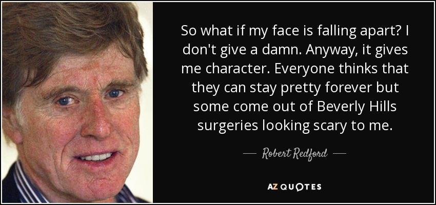 So what if my face is falling apart? I don't give a damn. Anyway, it gives me character. Everyone thinks that they can stay pretty forever but some come out of Beverly Hills surgeries looking scary to me. - Robert Redford