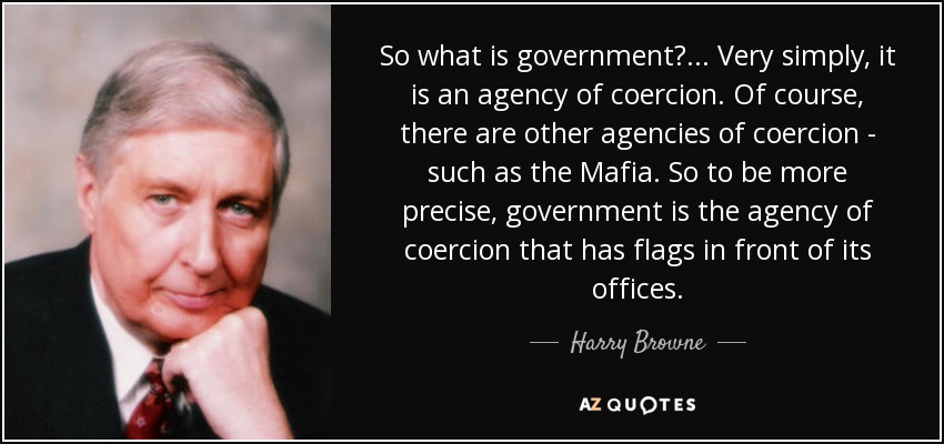So what is government?... Very simply, it is an agency of coercion. Of course, there are other agencies of coercion - such as the Mafia. So to be more precise, government is the agency of coercion that has flags in front of its offices. - Harry Browne
