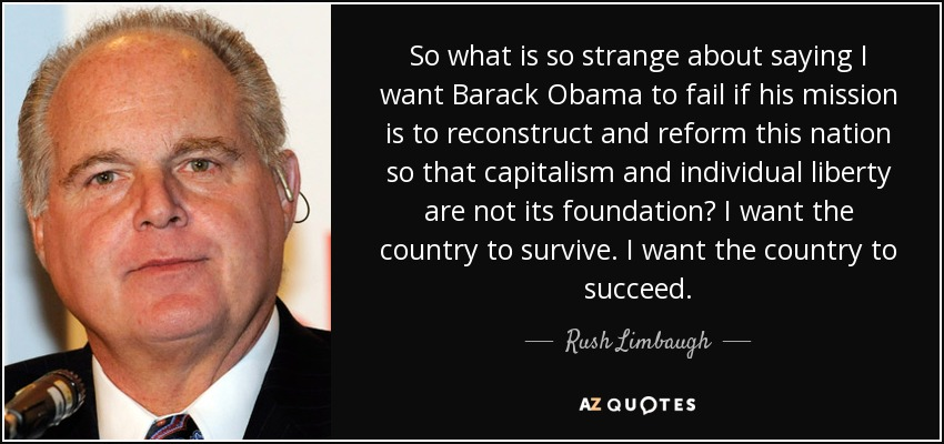 So what is so strange about saying I want Barack Obama to fail if his mission is to reconstruct and reform this nation so that capitalism and individual liberty are not its foundation? I want the country to survive. I want the country to succeed. - Rush Limbaugh