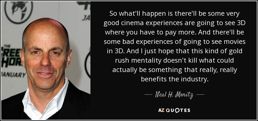 So what'll happen is there'll be some very good cinema experiences are going to see 3D where you have to pay more. And there'll be some bad experiences of going to see movies in 3D. And I just hope that this kind of gold rush mentality doesn't kill what could actually be something that really, really benefits the industry. - Neal H. Moritz