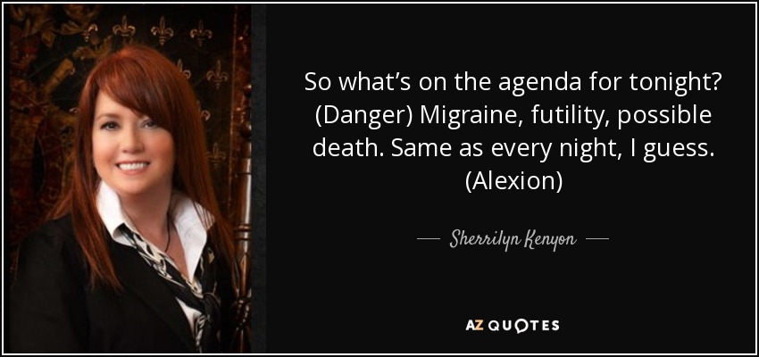 So what's on the agenda for tonight? (Danger) Migraine, futility, possible death. Same as every night, I guess. (Alexion) - Sherrilyn Kenyon