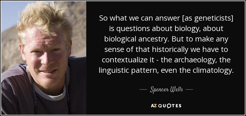 So what we can answer [as geneticists] is questions about biology, about biological ancestry. But to make any sense of that historically we have to contextualize it - the archaeology, the linguistic pattern, even the climatology. - Spencer Wells