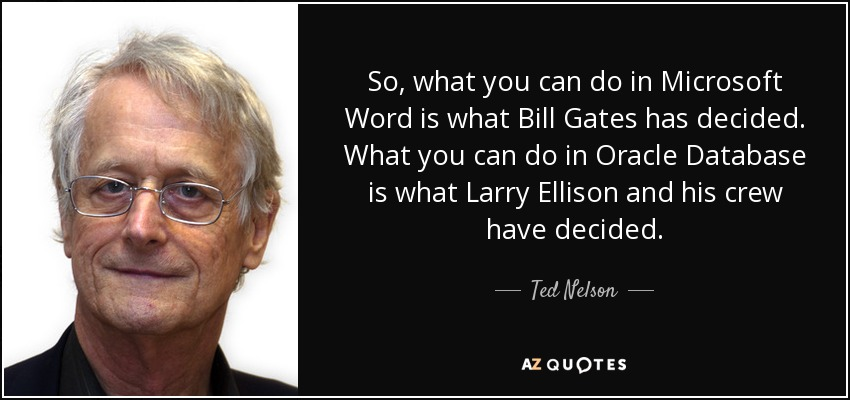 So, what you can do in Microsoft Word is what Bill Gates has decided. What you can do in Oracle Database is what Larry Ellison and his crew have decided. - Ted Nelson