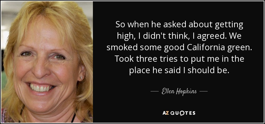 So when he asked about getting high, I didn't think, I agreed. We smoked some good California green. Took three tries to put me in the place he said I should be. - Ellen Hopkins
