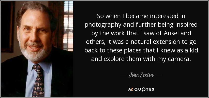 So when I became interested in photography and further being inspired by the work that I saw of Ansel and others, it was a natural extension to go back to these places that I knew as a kid and explore them with my camera. - John Sexton