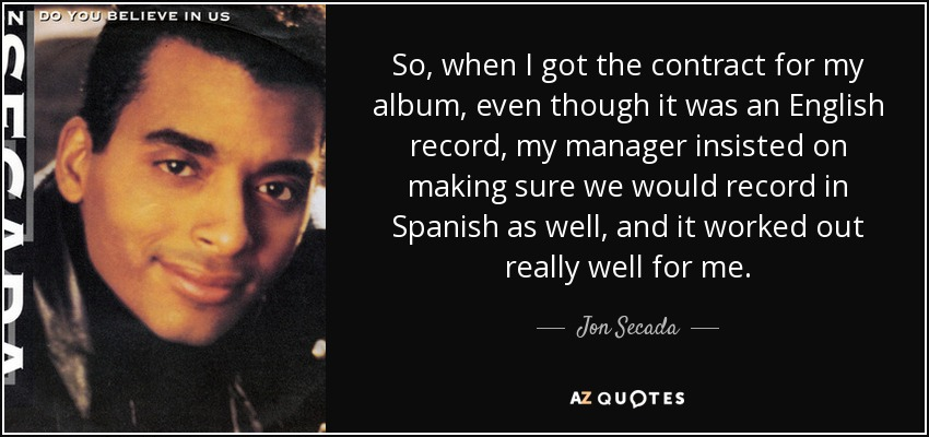 So, when I got the contract for my album, even though it was an English record, my manager insisted on making sure we would record in Spanish as well, and it worked out really well for me. - Jon Secada
