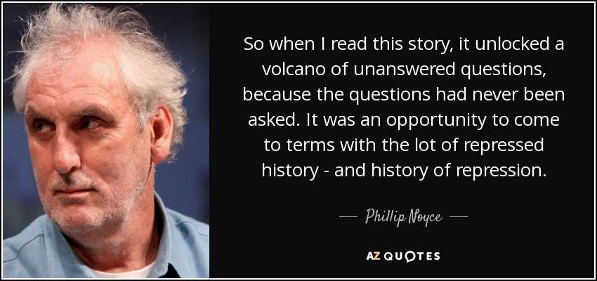 So when I read this story, it unlocked a volcano of unanswered questions, because the questions had never been asked. It was an opportunity to come to terms with the lot of repressed history - and history of repression. - Phillip Noyce