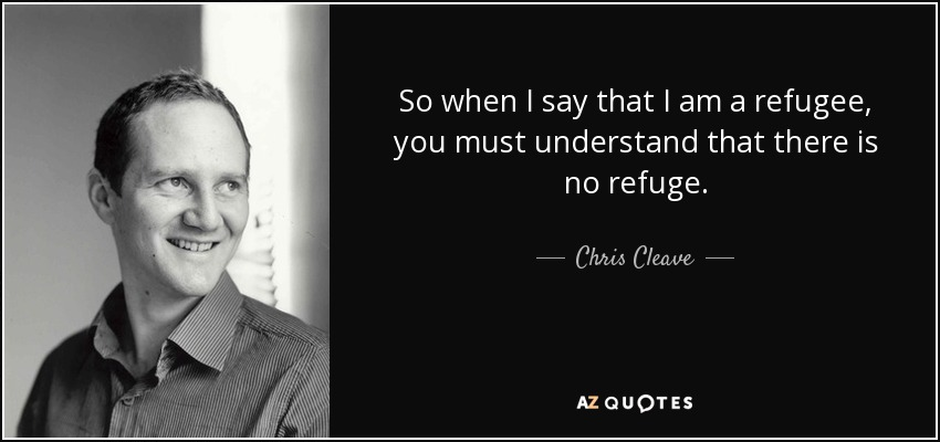So when I say that I am a refugee, you must understand that there is no refuge. - Chris Cleave