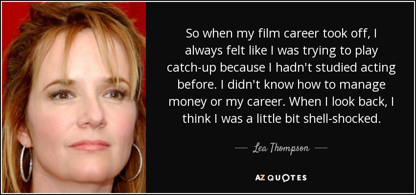 So when my film career took off, I always felt like I was trying to play catch-up because I hadn't studied acting before. I didn't know how to manage money or my career. When I look back, I think I was a little bit shell-shocked. - Lea Thompson