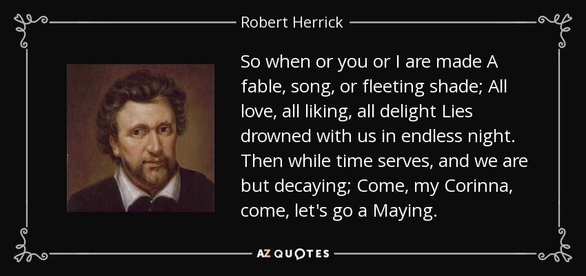 So when or you or I are made A fable, song, or fleeting shade; All love, all liking, all delight Lies drowned with us in endless night. Then while time serves, and we are but decaying; Come, my Corinna, come, let's go a Maying. - Robert Herrick