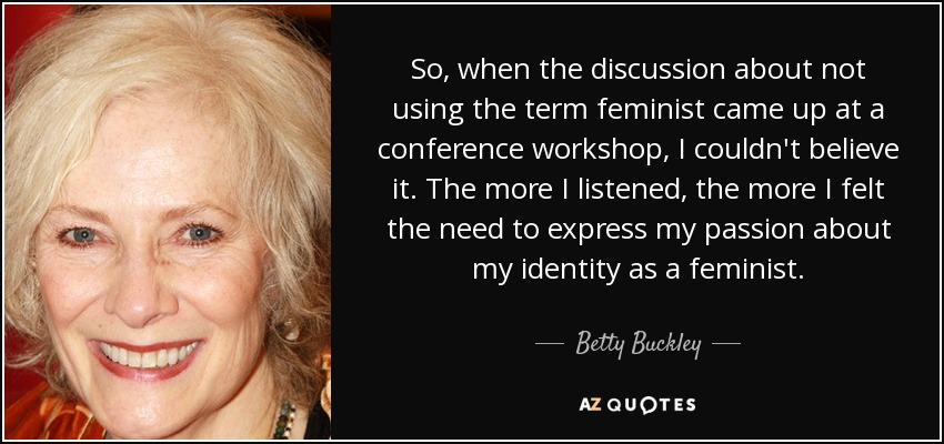 So, when the discussion about not using the term feminist came up at a conference workshop, I couldn't believe it. The more I listened, the more I felt the need to express my passion about my identity as a feminist. - Betty Buckley