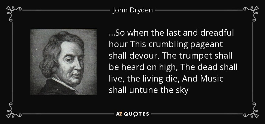 …So when the last and dreadful hour This crumbling pageant shall devour, The trumpet shall be heard on high, The dead shall live, the living die, And Music shall untune the sky - John Dryden