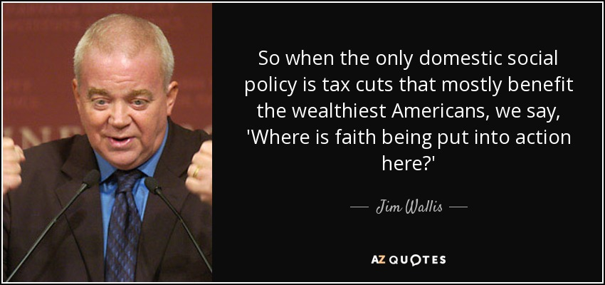 So when the only domestic social policy is tax cuts that mostly benefit the wealthiest Americans, we say, 'Where is faith being put into action here?' - Jim Wallis