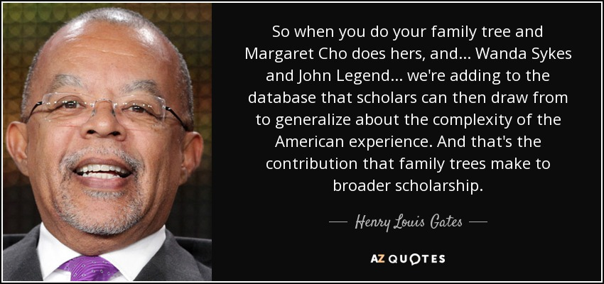 So when you do your family tree and Margaret Cho does hers, and... Wanda Sykes and John Legend... we're adding to the database that scholars can then draw from to generalize about the complexity of the American experience. And that's the contribution that family trees make to broader scholarship. - Henry Louis Gates