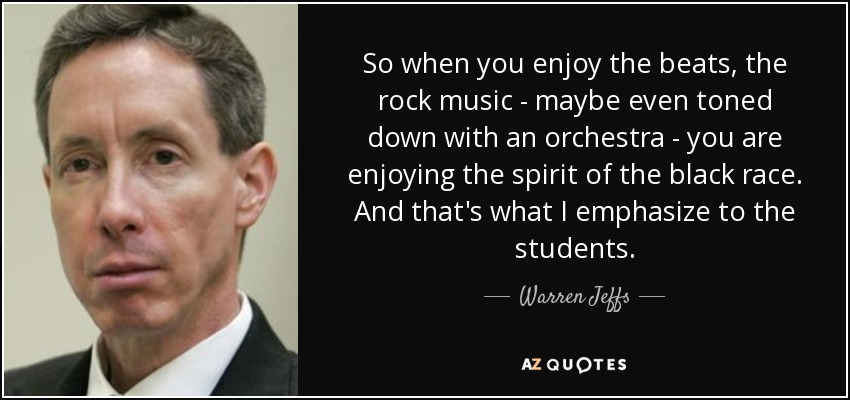 So when you enjoy the beats, the rock music - maybe even toned down with an orchestra - you are enjoying the spirit of the black race. And that's what I emphasize to the students. - Warren Jeffs