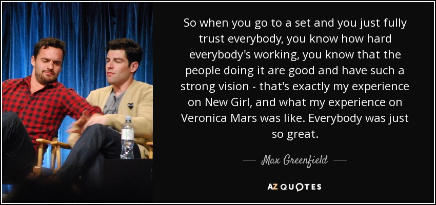 So when you go to a set and you just fully trust everybody, you know how hard everybody's working, you know that the people doing it are good and have such a strong vision - that's exactly my experience on New Girl, and what my experience on Veronica Mars was like. Everybody was just so great. - Max Greenfield