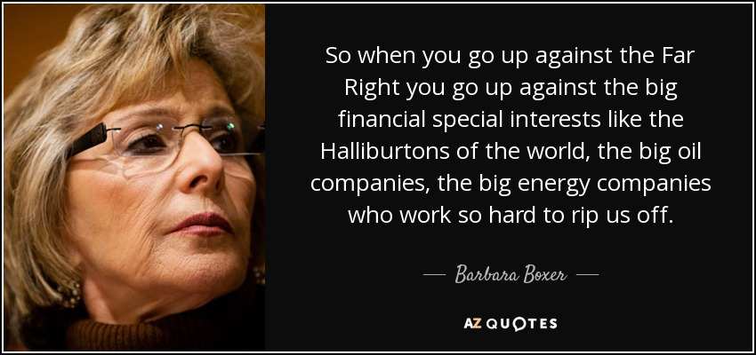 So when you go up against the Far Right you go up against the big financial special interests like the Halliburtons of the world, the big oil companies, the big energy companies who work so hard to rip us off. - Barbara Boxer