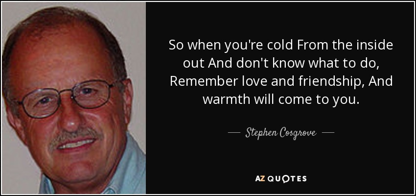 So when you're cold From the inside out And don't know what to do, Remember love and friendship, And warmth will come to you. - Stephen Cosgrove