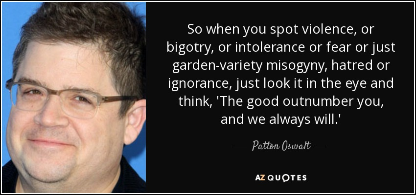 So when you spot violence, or bigotry, or intolerance or fear or just garden-variety misogyny, hatred or ignorance, just look it in the eye and think, 'The good outnumber you, and we always will.' - Patton Oswalt