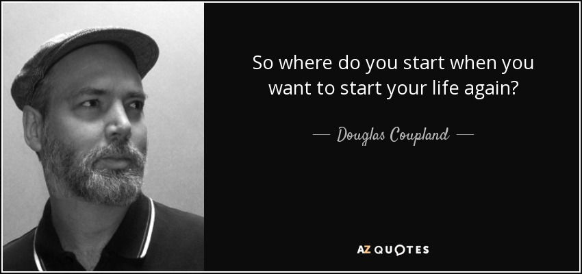 So where do you start when you want to start your life again? - Douglas Coupland