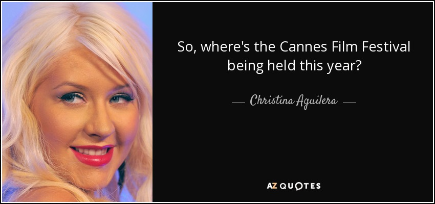 So, where's the Cannes Film Festival being held this year? - Christina Aguilera